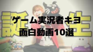 ゲーム実況者キヨ厳選おもしろ動画10選