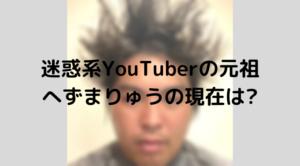 迷惑系YouTuberの元祖へずまりゅう